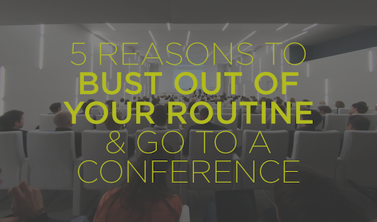 5 Reasons to bust out of your routine and go to a conference