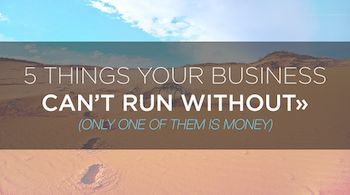 5 things your business can�t run without (only one of them is money)