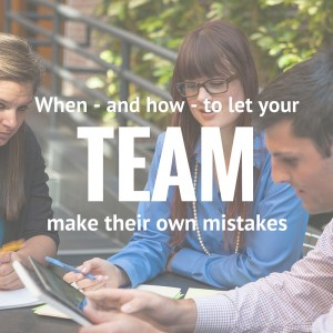 When—and how—to let your team make their own mistakes