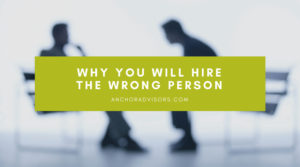 Why You Will Hire The Wrong Person